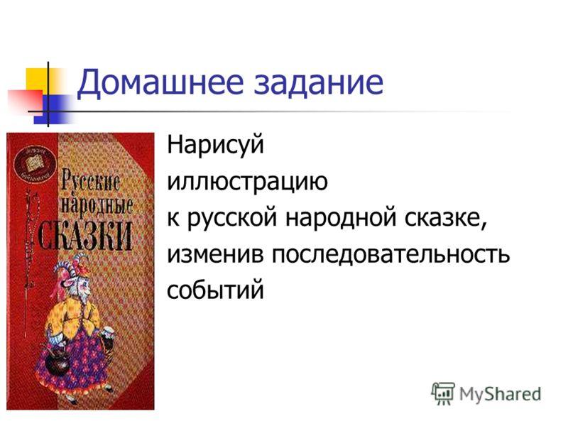 Домашнее задание Нарисуй иллюстрацию к русской народной сказке, изменив последовательность событий