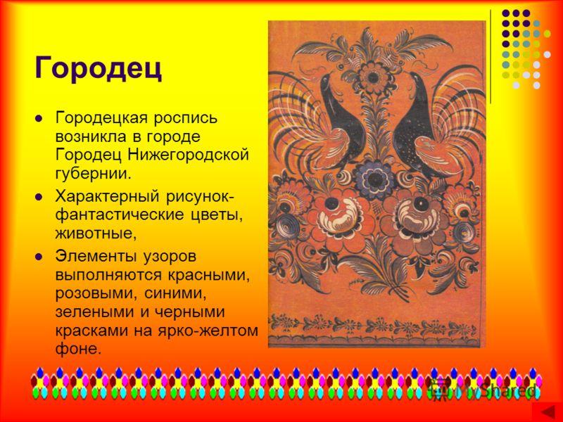 Городец Городецкая роспись возникла в городе Городец Нижегородской губернии. Характерный рисунок- фантастические цветы, животные, Элементы узоров выполняются красными, розовыми, синими, зелеными и черными красками на ярко-желтом фоне.