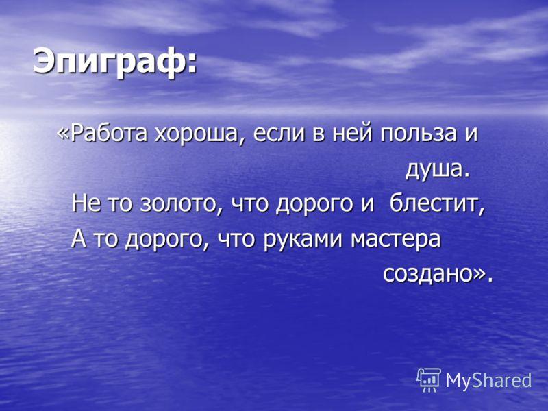Эпиграф: «Работа хороша, если в ней польза и «Работа хороша, если в ней польза и душа. душа. Не то золото, что дорого и блестит, Не то золото, что дорого и блестит, А то дорого, что руками мастера А то дорого, что руками мастера создано». создано».