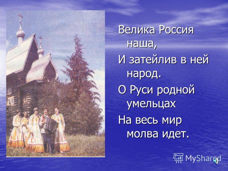 Велика Россия наша, И затейлив в ней народ. О Руси родной умельцах На весь мир молва идет.