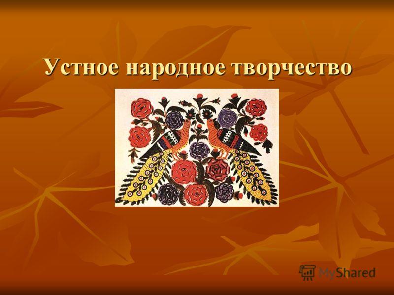 Устное народное творчество Folklore – «народная мудрость, народное знание». Российские ученые традиционно называют фольклором только словесное творчество