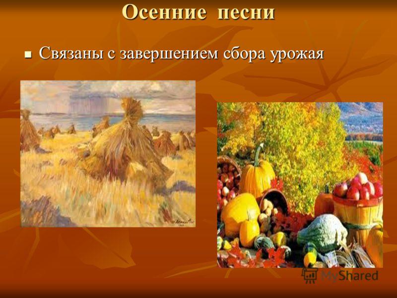 Осенние песни Связаны с завершением сбора урожая Связаны с завершением сбора урожая