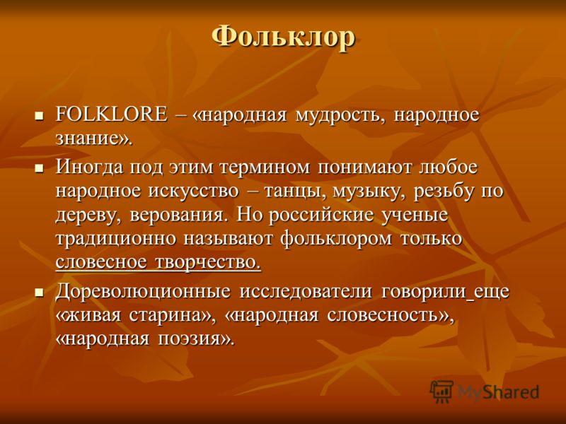 Фольклор FOLKLORE – «народная мудрость, народное знание». FOLKLORE – «народная мудрость, народное знание». Иногда под этим термином понимают любое народное искусство – танцы, музыку, резьбу по дереву, верования. Но российские ученые традиционно назыв