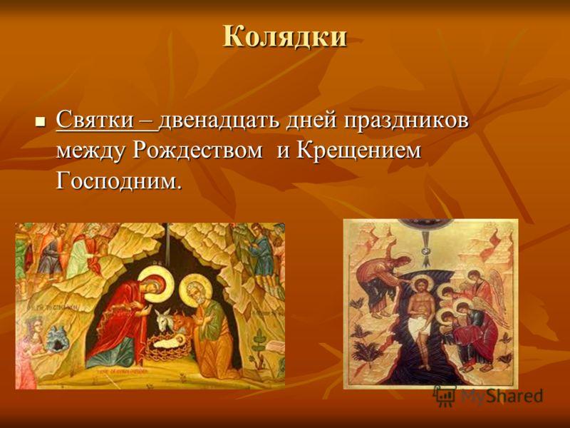 Колядки Святки – двенадцать дней праздников между Рождеством и Крещением Господним. Святки – двенадцать дней праздников между Рождеством и Крещением Господним.
