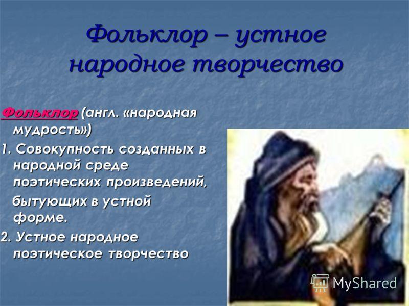 Фольклор – устное народное творчество Фольклор (англ. «народная мудрость») 1. Совокупность созданных в народной среде поэтических произведений, бытующих в устной форме. бытующих в устной форме. 2. Устное народное поэтическое творчество