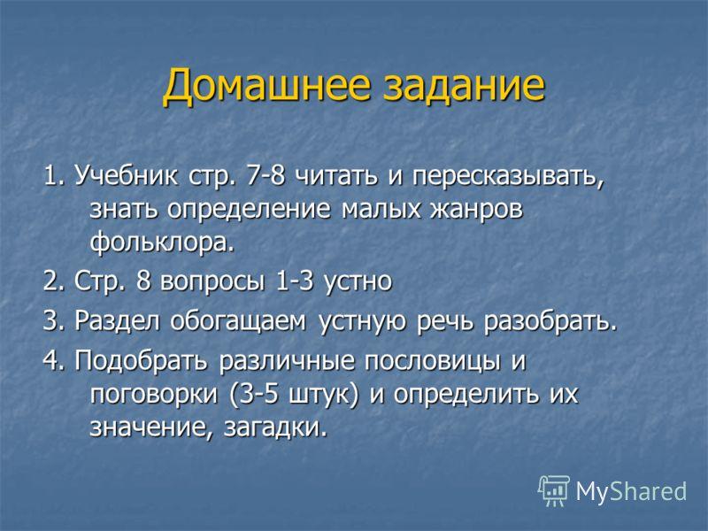 Домашнее задание 1. Учебник стр. 7-8 читать и пересказывать, знать определение малых жанров фольклора. 2. Стр. 8 вопросы 1-3 устно 3. Раздел обогащаем устную речь разобрать. 4. Подобрать различные пословицы и поговорки (3-5 штук) и определить их знач