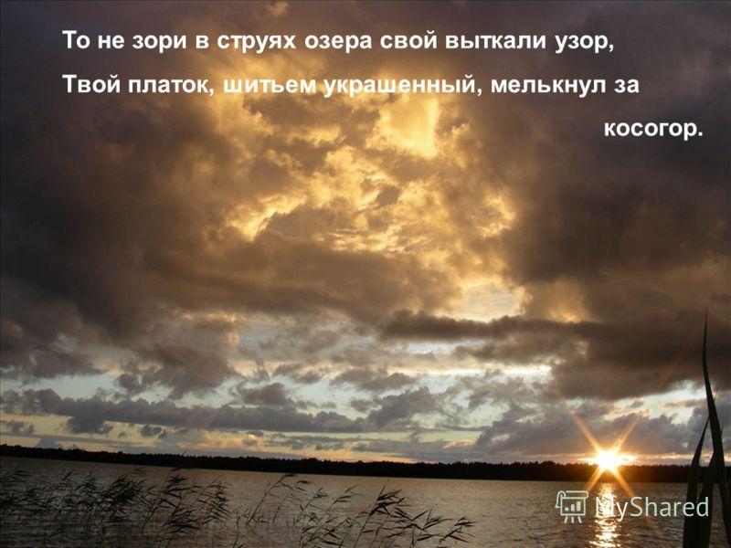 То не зори в струях озера свой выткали узор, Твой платок, шитьем украшенный, мелькнул за косогор.