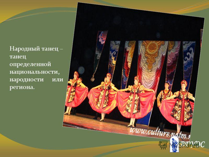 Народный танец – танец определенной национальности, народности или региона.