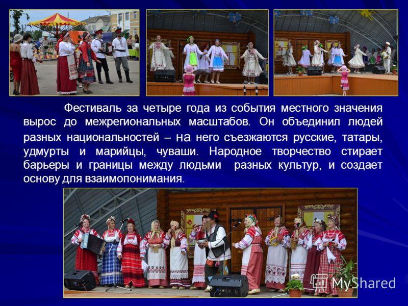 Фестиваль за четыре года из события местного значения вырос до межрегиональных масштабов. Он объединил людей разных национальностей – на него съезжаются русские, татары, удмурты и марийцы, чуваши. Народное творчество стирает барьеры и границы между л