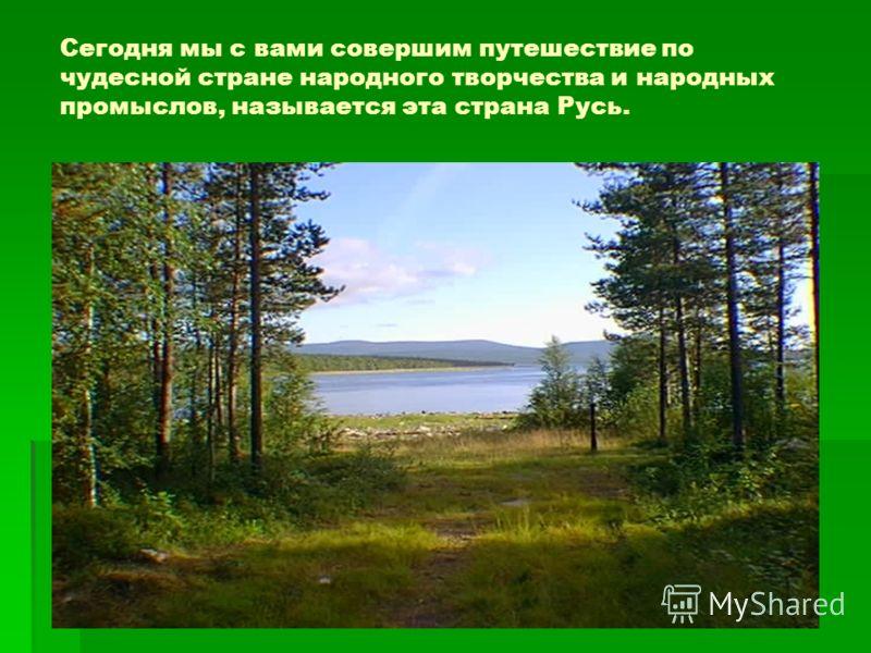 Сегодня мы с вами совершим путешествие по чудесной стране народного творчества и народных промыслов, называется эта страна Русь.