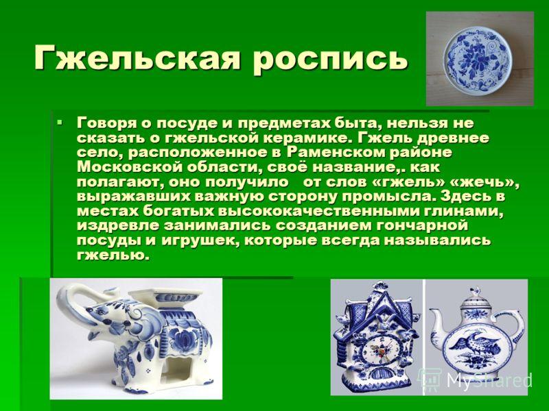 Гжельская роспись Говоря о посуде и предметах быта, нельзя не сказать о гжельской керамике. Гжель древнее село, расположенное в Раменском районе Московской области, своё название,. как полагают, оно получило от слов «гжель» «жечь», выражавших важную