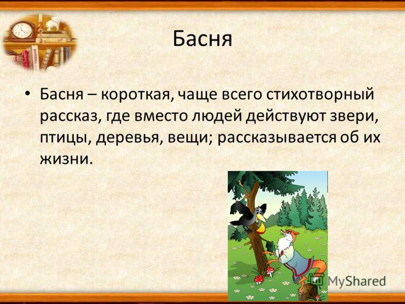 Басня Басня – короткая, чаще всего стихотворный рассказ, где вместо людей действуют звери, птицы, деревья, вещи; рассказывается об их жизни.