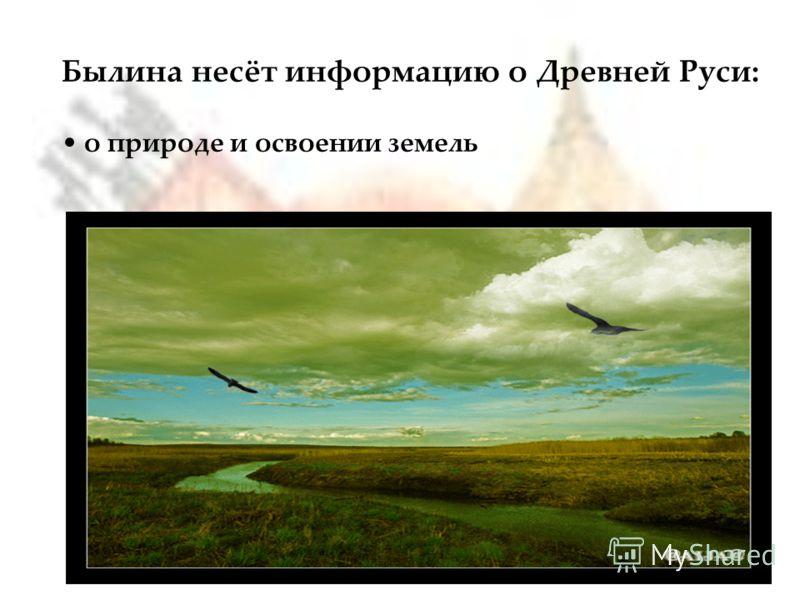 Былина несёт информацию о Древней Руси: о природе и освоении земель