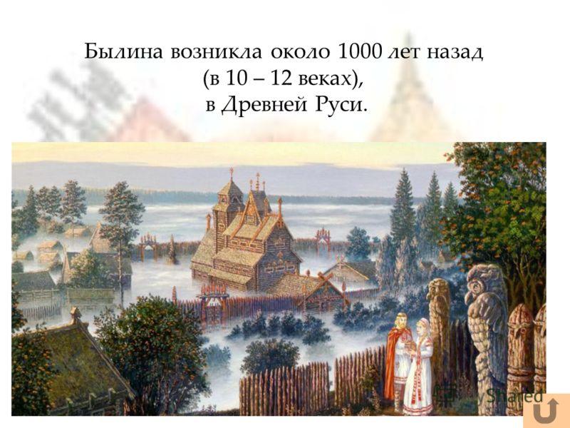Былина возникла около 1000 лет назад (в 10 – 12 веках), в Древней Руси.