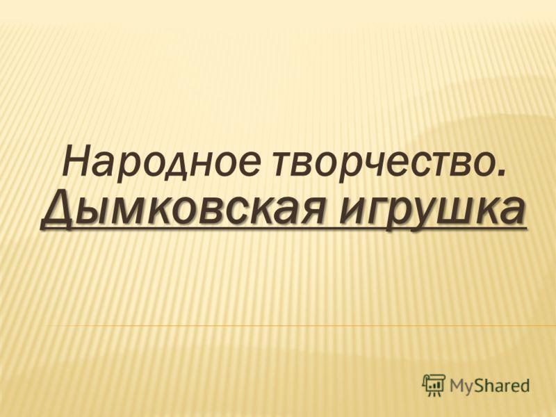 Дымковская игрушка Народное творчество. Дымковская игрушка