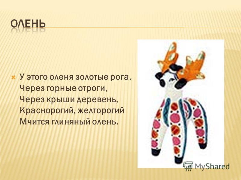 У этого оленя золотые рога. Через горные отроги, Через крыши деревень, Краснорогий, желторогий Мчится глиняный олень.