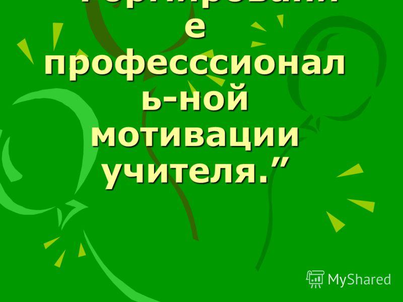 Формировани е професссионал ь-ной мотивации учителя.
