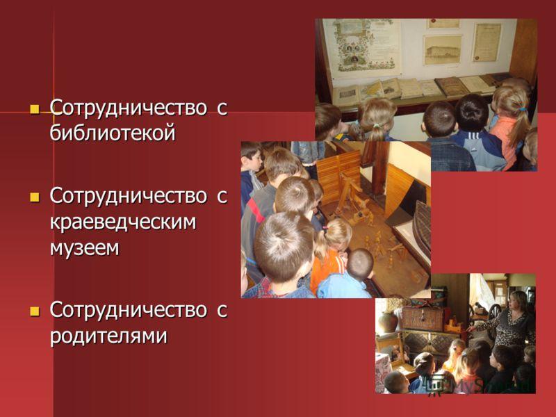Сотрудничество с библиотекой Сотрудничество с библиотекой Сотрудничество с краеведческим музеем Сотрудничество с краеведческим музеем Сотрудничество с родителями Сотрудничество с родителями