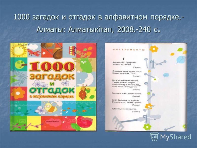 1000 загадок и отгадок в алфавитном порядке.- Алматы: Алматыкітап, 2008.-240 с.