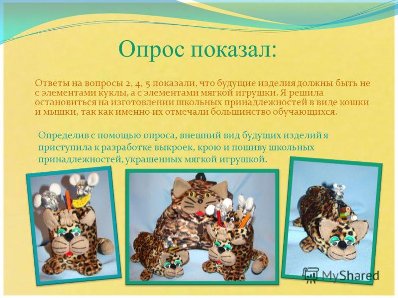 Опрос показал: Ответы на вопросы 2, 4, 5 показали, что будущие изделия должны быть не с элементами куклы, а с элементами мягкой игрушки. Я решила остановиться на изготовлении школьных принадлежностей в виде кошки и мышки, так как именно их отмечали б