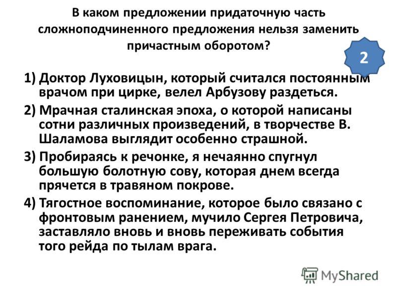 В каком предложении придаточную часть сложноподчиненного предложения нельзя заменить причастным оборотом? 1) Доктор Луховицын, который считался постоянным врачом при цирке, велел Арбузову раздеться. 2) Мрачная сталинская эпоха, о которой написаны сот