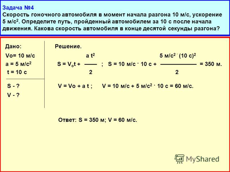 Дано: Решение. Vo= 10 м/с a t 2 5 м/с 2 · (10 с) 2 а = 5 м/с 2 S = V o t + ; S = 10 м/с · 10 с + = 350 м. t = 10 с 2 2 S - ? V = Vo + a t ; V = 10 м/с + 5 м/с 2 · 10 с = 60 м/с. V - ? Ответ: S = 350 м; V = 60 м/с.
