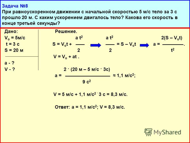 Дано: Решение. V о = 5м/с a t 2 a t 2 2(S – V o t) t = 3 c S = V o t + = S – V o t a =. S = 20 м 2 2 t 2 V = V о + at. a - ? V - ? 2 · (20 м – 5 м/с · 3с) a = 1,1 м/с 2 ; 9 с 2 V = 5 м/с + 1,1 м/с 2 · 3 с = 8,3 м/с. Ответ: а = 1,1 м/с 2 ; V = 8,3 м/с