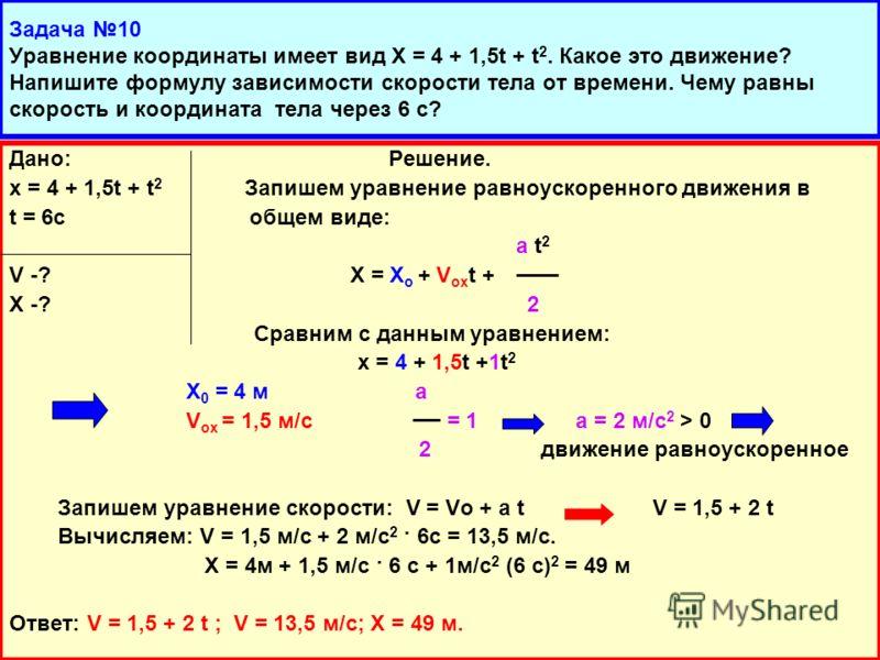 Дано: Решение. х = 4 + 1,5t + t 2 Запишем уравнение равноускоренного движения в t = 6c общем виде: а t 2 V -? Х = Х о + V ox t + X -? 2 Сравним с данным уравнением: х = 4 + 1,5t +1t 2 Х 0 = 4 м а V ox = 1,5 м/с = 1 а = 2 м/с 2 > 0 2 движение равноуск
