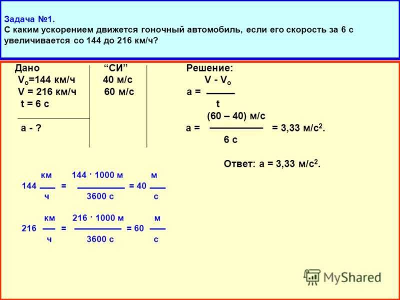 Дано СИ Решение: V o =144 км/ч 40 м/с V - V o V = 216 км/ч 60 м/с а = t = 6 с t (60 – 40) м/с а - ? а = = 3,33 м/с 2. 6 с Ответ: а = 3,33 м/с 2. км 144 · 1000 м м 144 = = 40 ч 3600 с с км 216 · 1000 м м 216 = = 60 ч 3600 с с
