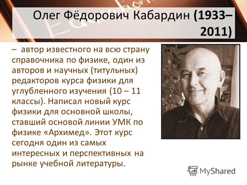 Олег Фёдорович Кабардин (1933– 2011) – автор известного на всю страну справочника по физике, один из авторов и научных (титульных) редакторов курса физики для углубленного изучения (10 – 11 классы). Написал новый курс физики для основной школы, ставш