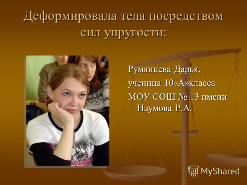 Деформировала тела посредством сил упругости: Румянцева Дарья, ученица 10«А»класса МОУ СОШ 13 имени Наумова Р.А.