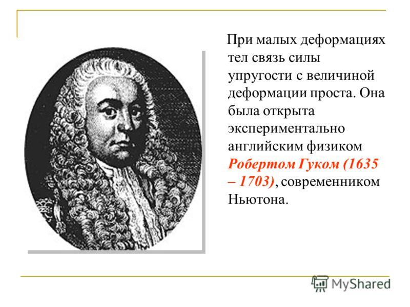 При малых деформациях тел связь силы упругости с величиной деформации проста. Она была открыта экспериментально английским физиком Робертом Гуком (1635 – 1703), современником Ньютона.