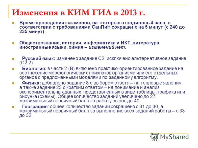 Изменения в КИМ ГИА в 2013 г. Время проведения экзаменов, на которые отводилось 4 часа, в соответствии с требованиями СанПиН сокращено на 5 минут (с 240 до 235 минут). Обществознание, история, информатика и ИКТ, литература, иностранные языки, химия –