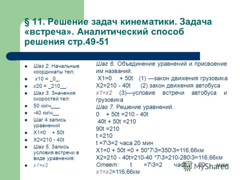 § 11. Решение задач кинематики. Задача «встреча». Аналитический способ решения стр.49-51 Шаг 2. Начальные координаты тел: х10 = _0_, х20 = _210__. Шаг 3. Значения скоростей тел: 50 км\ч___ -40 км\ч__ Шаг 4 запись уравнений Х1=0 + 50t Х2=210 - 40t Шаг