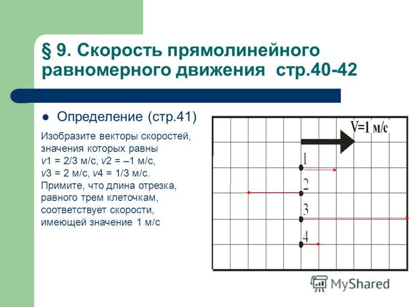 § 9. Скорость прямолинейного равномерного движения стр.40-42 Определение (стр.41) Изобразите векторы скоростей, значения которых равны v1 = 2/3 м/с, v2 = –1 м/с, v3 = 2 м/с, v4 = 1/3 м/с. Примите, что длина отрезка, равного трем клеточкам, соответств