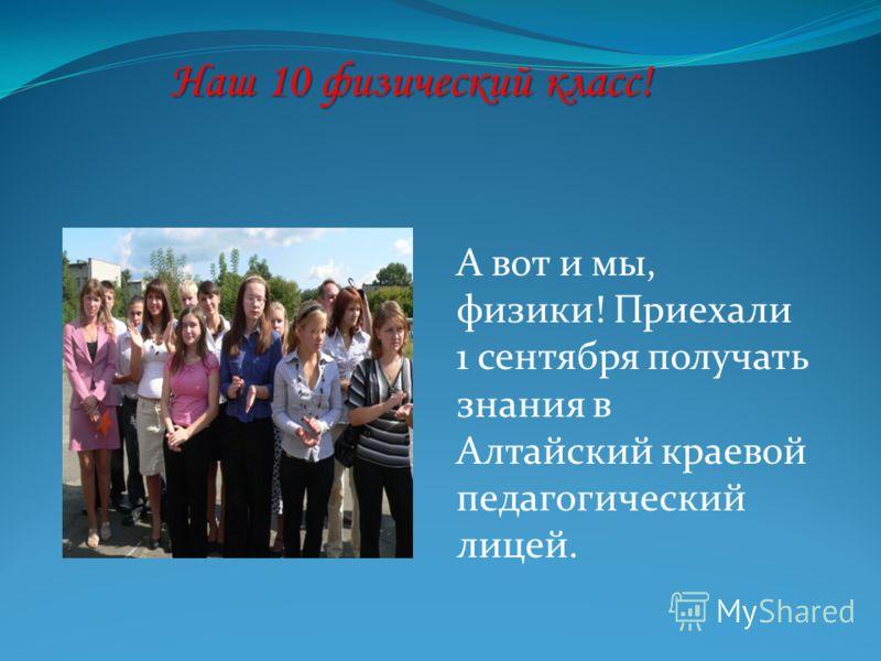 Наш 10 физический класс! А вот и мы, физики! Приехали 1 сентября получать знания в Алтайский краевой педагогический лицей.