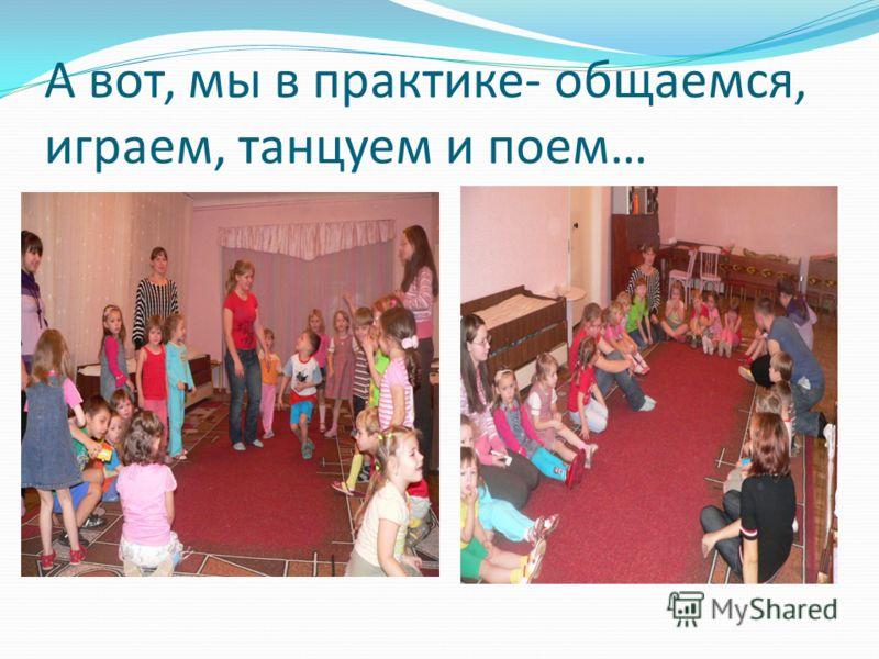 А вот, мы в практике- общаемся, играем, танцуем и поем…