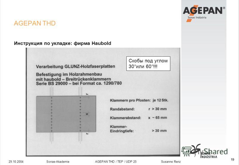 29.10.2004Sonae-Akademie AGEPAN THD / TEP / UDP 25 Susanne Renz 19 AGEPAN THD Инструкция по укладке: фирма Haubold Скобы под углом 30°или 60°!!!