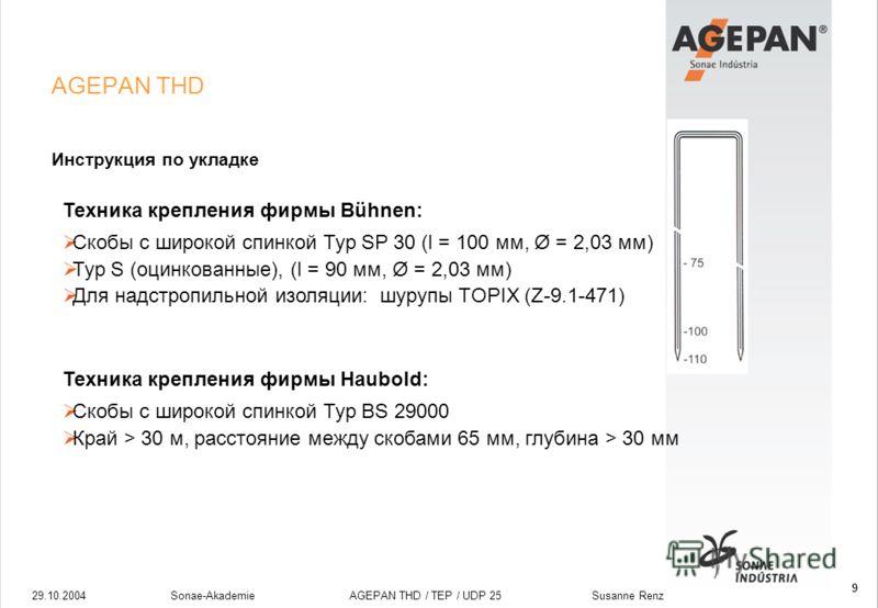 29.10.2004Sonae-Akademie AGEPAN THD / TEP / UDP 25 Susanne Renz 9 AGEPAN THD Инструкция по укладке Техника крепления фирмы Bühnen: Скобы с широкой спинкой Typ SP 30 (l = 100 мм, Ø = 2,03 мм) Typ S (оцинкованные), (l = 90 мм, Ø = 2,03 мм) Для надстроп