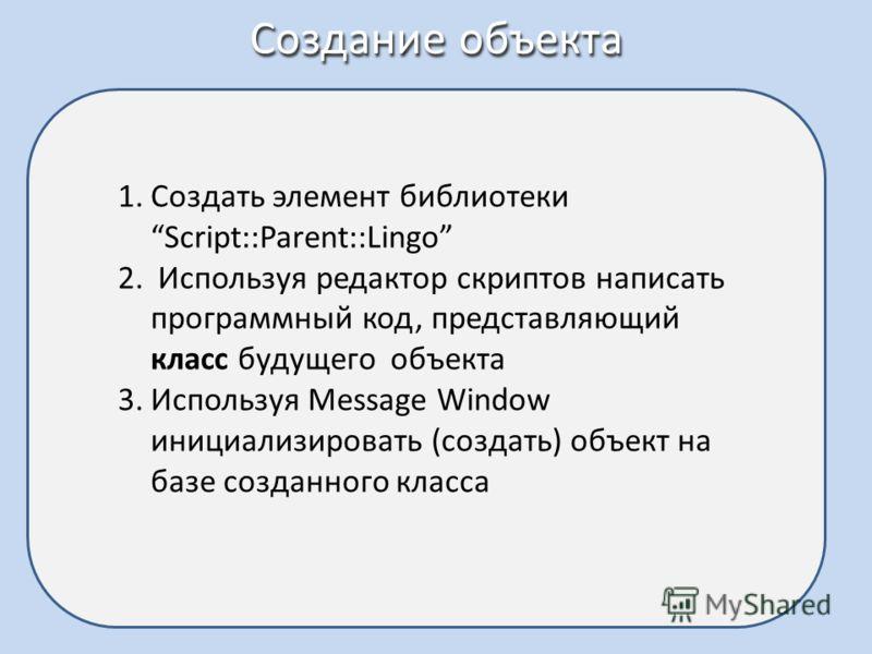 Создание объекта 1.Создать элемент библиотеки Script::Parent::Lingo 2. Используя редактор скриптов написать программный код, представляющий класс будущего объекта 3.Используя Message Window инициализировать (создать) объект на базе созданного класса