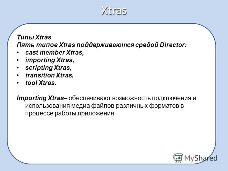 Xtras Типы Xtras Пять типов Xtras поддерживаются средой Director: cast member Xtras, importing Xtras, scripting Xtras, transition Xtras, tool Xtras. Importing Xtras– обеспечивают возможность подключения и использования медиа файлов различных форматов