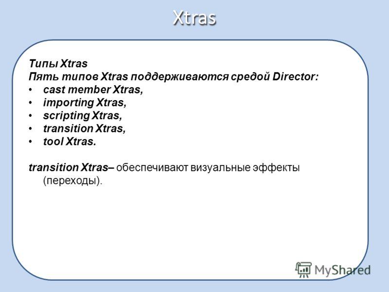Xtras Типы Xtras Пять типов Xtras поддерживаются средой Director: cast member Xtras, importing Xtras, scripting Xtras, transition Xtras, tool Xtras. transition Xtras– обеспечивают визуальные эффекты (переходы).