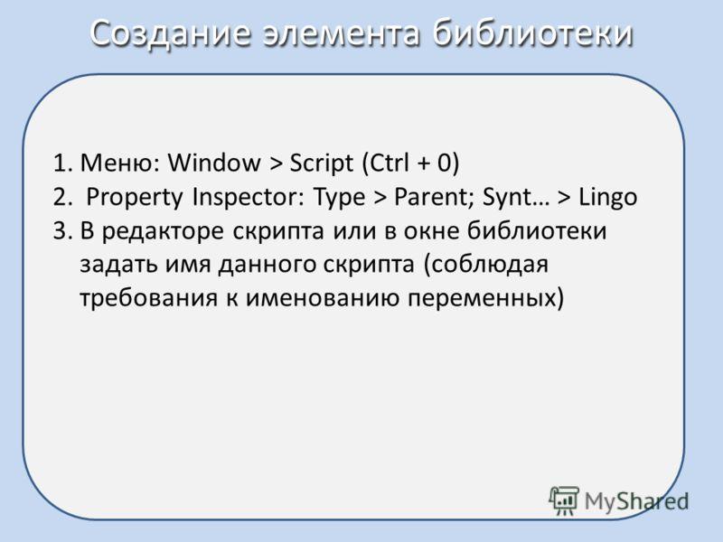 Создание элемента библиотеки 1.Меню: Window > Script (Ctrl + 0) 2. Property Inspector: Type > Parent; Synt… > Lingo 3.В редакторе скрипта или в окне библиотеки задать имя данного скрипта (соблюдая требования к именованию переменных)