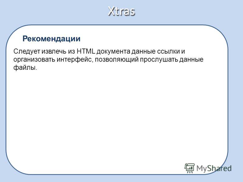 Xtras Рекомендации Следует извлечь из HTML документа данные ссылки и организовать интерфейс, позволяющий прослушать данные файлы.