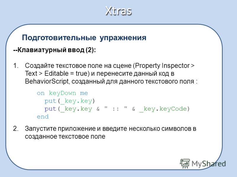 Xtras Подготовительные упражнения --Клавиатурный ввод (2): 1.Создайте текстовое поле на сцене (Property Inspector > Text > Editable = true) и перенесите данный код в BehaviorScript, созданный для данного текстового поля : on keyDown me put(_key.key)