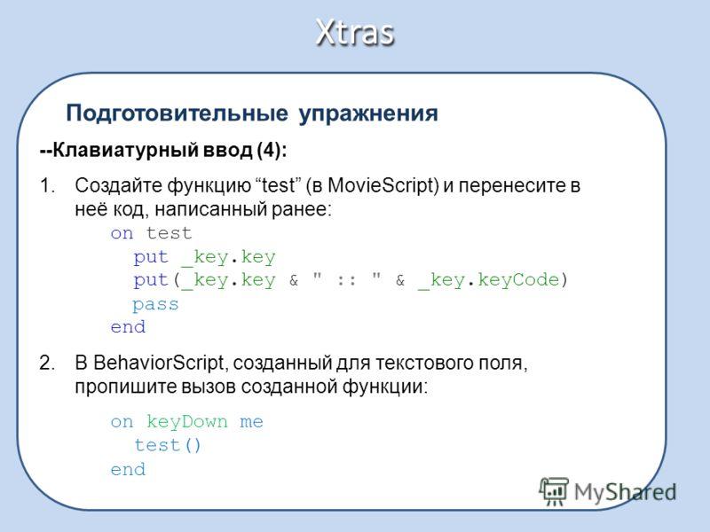 Xtras Подготовительные упражнения --Клавиатурный ввод (4): 1.Создайте функцию test (в MovieScript) и перенесите в неё код, написанный ранее: on test put _key.key put(_key.key &