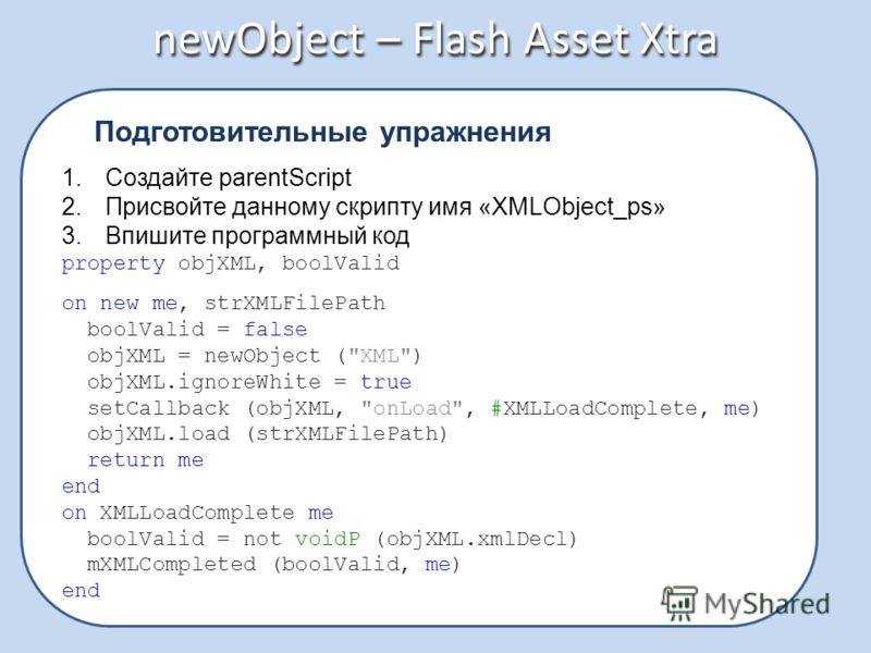 newObject – Flash Asset Xtra Подготовительные упражнения 1.Создайте parentScript 2.Присвойте данному скрипту имя «XMLObject_ps» 3.Впишите программный код property objXML, boolValid on new me, strXMLFilePath boolValid = false objXML = newObject (