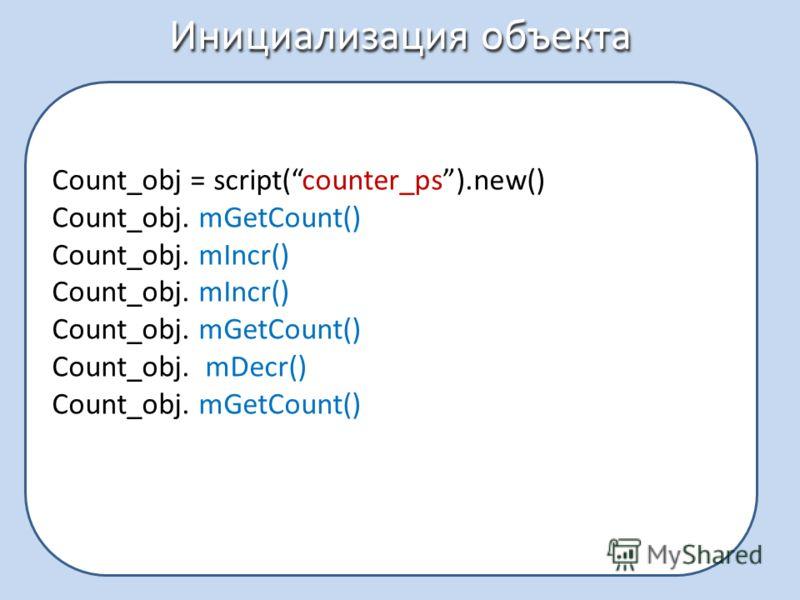 Инициализация объекта Count_obj = script(counter_ps).new() Count_obj. mGetCount() Count_obj. mIncr() Count_obj. mGetCount() Count_obj. mDecr() Count_obj. mGetCount()
