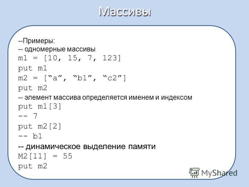 Массивы --Примеры: -- одномерные массивы m1 = [10, 15, 7, 123] put m1 m2 = [a, b1, c2] put m2 -- элемент массива определяется именем и индексом put m1[3] -- 7 put m2[2] -- b1 -- динамическое выделение памяти M2[11] = 55 put m2