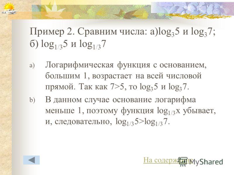 Пример 2. Сравним числа: а)log 3 5 и log 3 7; б) log 1/3 5 и log 1/3 7 a) Логарифмическая функция с основанием, большим 1, возрастает на всей числовой прямой. Так как 7>5, то log 3 5 и log 3 7. b) В данном случае основание логарифма меньше 1, поэтому